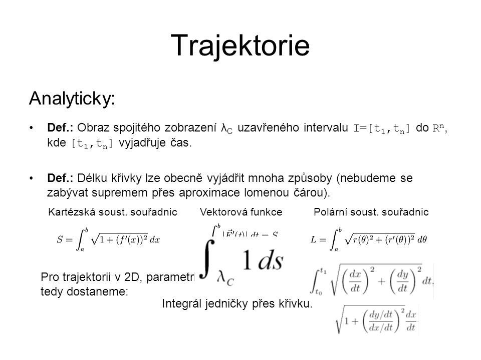 Trajektorie Analyticky: Def.: Obraz spojitého zobrazení λ C uzavřeného intervalu I=[t 1,t n ] do R n, kde [t 1,t n ] vyjadřuje čas. Def.: Délku křivky
