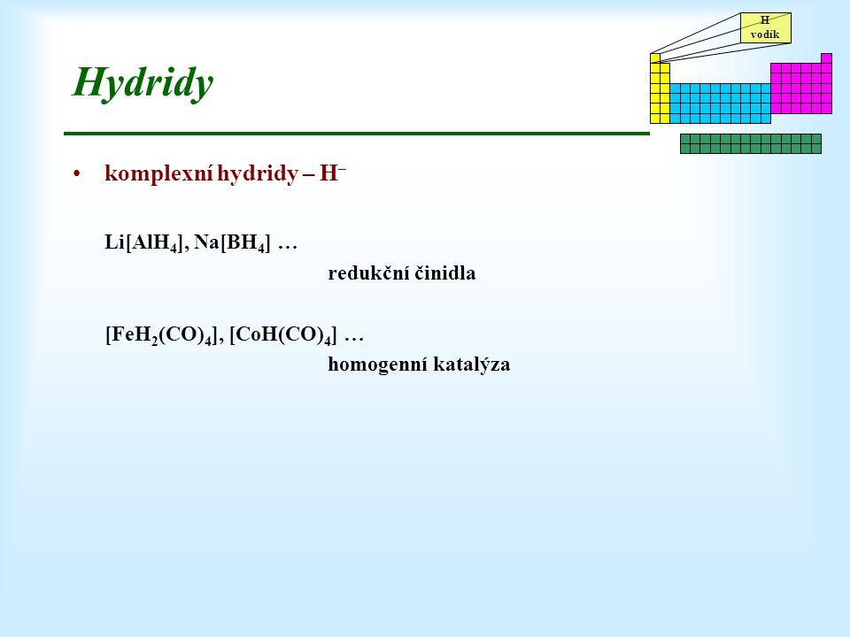 H vodík Hydridy komplexní hydridy – H – Li[AlH 4 ], Na[BH 4 ] … redukční činidla [FeH 2 (CO) 4 ], [CoH(CO) 4 ] … homogenní katalýza