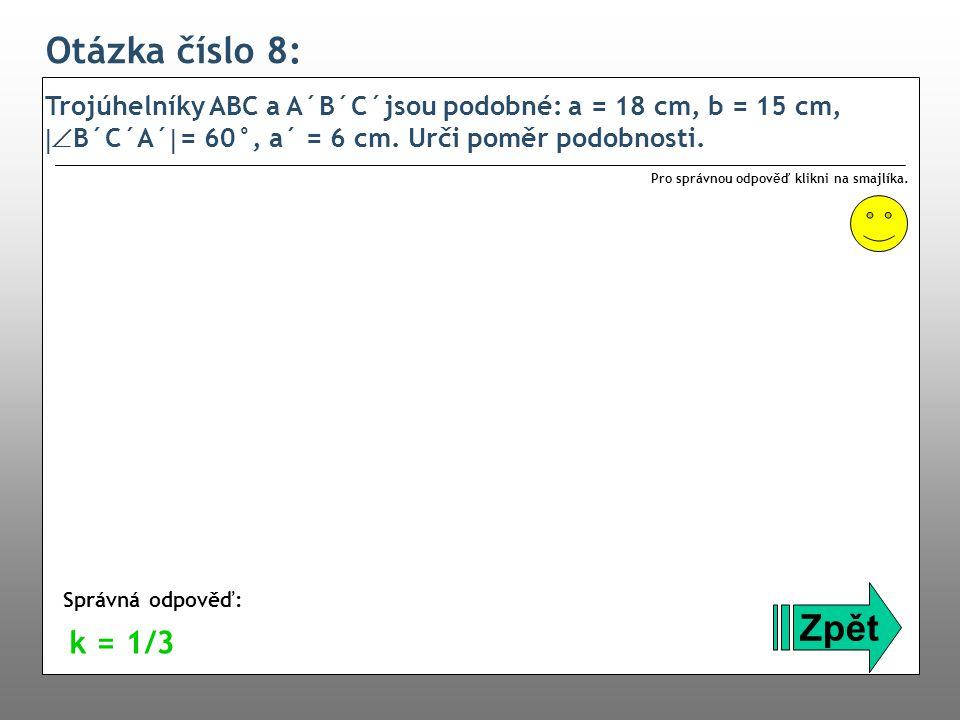 Otázka číslo 8: Trojúhelníky ABC a A´B´C´jsou podobné: a = 18 cm, b = 15 cm,  B´C´A´  = 60°, a´ = 6 cm. Urči poměr podobnosti. Zpět Správná odpověď
