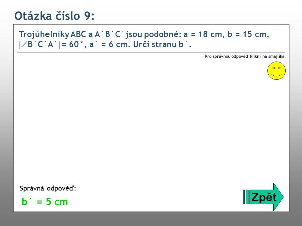 Otázka číslo 9: Trojúhelníky ABC a A´B´C´jsou podobné: a = 18 cm, b = 15 cm,  B´C´A´  = 60°, a´ = 6 cm. Urči stranu b´. Zpět Správná odpověď: Pro s