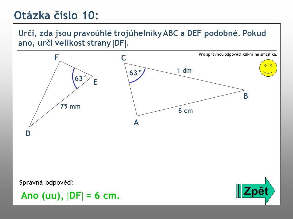 Otázka číslo 10: Urči, zda jsou pravoúhlé trojúhelníky ABC a DEF podobné. Pokud ano, urči velikost strany  DF . Zpět Správná odpověď: Pro správnou o