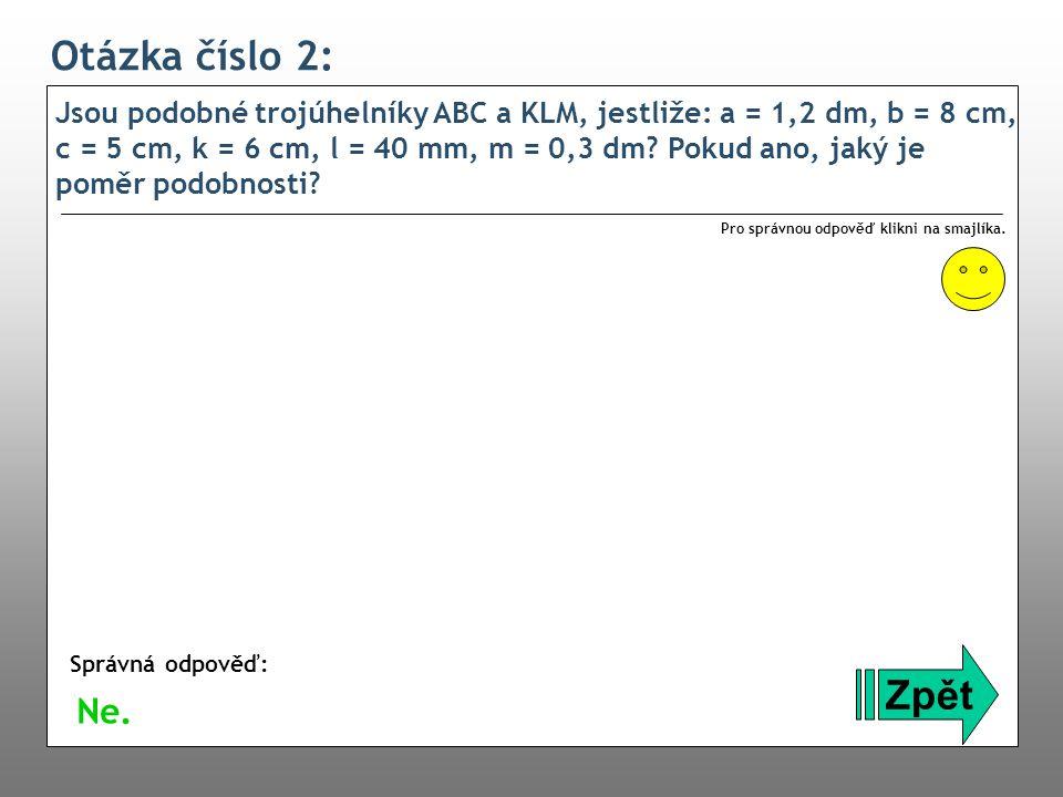 Otázka číslo 2: Jsou podobné trojúhelníky ABC a KLM, jestliže: a = 1,2 dm, b = 8 cm, c = 5 cm, k = 6 cm, l = 40 mm, m = 0,3 dm? Pokud ano, jaký je pom