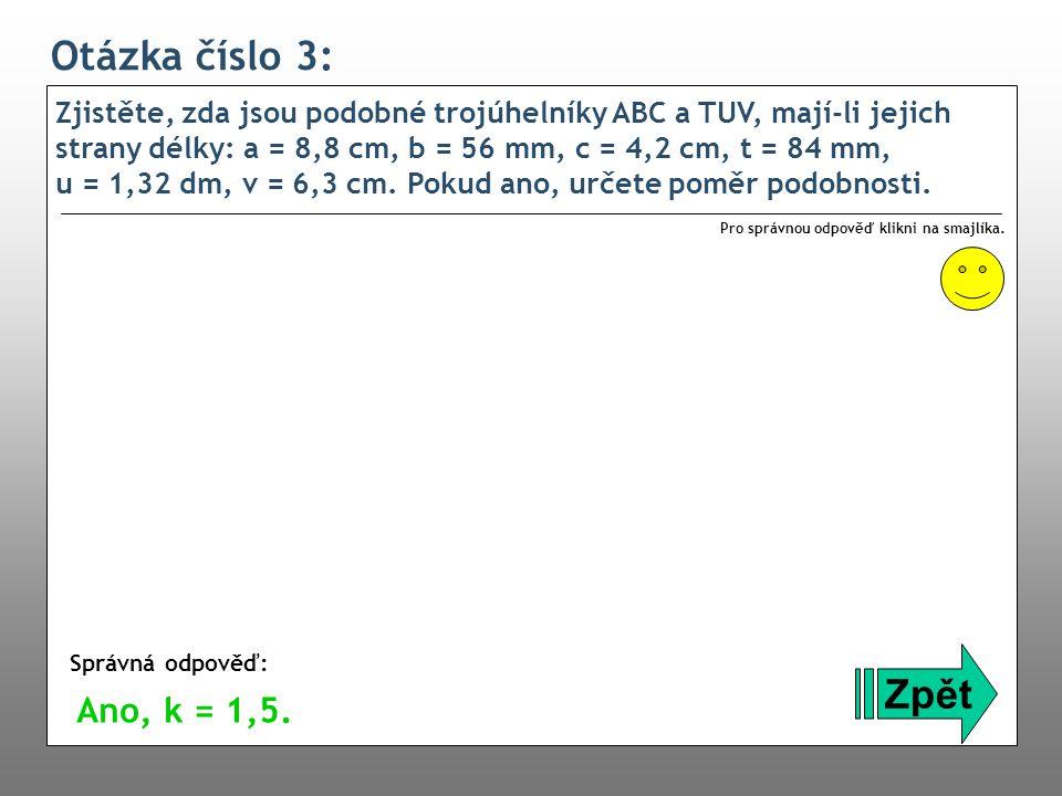 Otázka číslo 3: Zjistěte, zda jsou podobné trojúhelníky ABC a TUV, mají-li jejich strany délky: a = 8,8 cm, b = 56 mm, c = 4,2 cm, t = 84 mm, u = 1,32