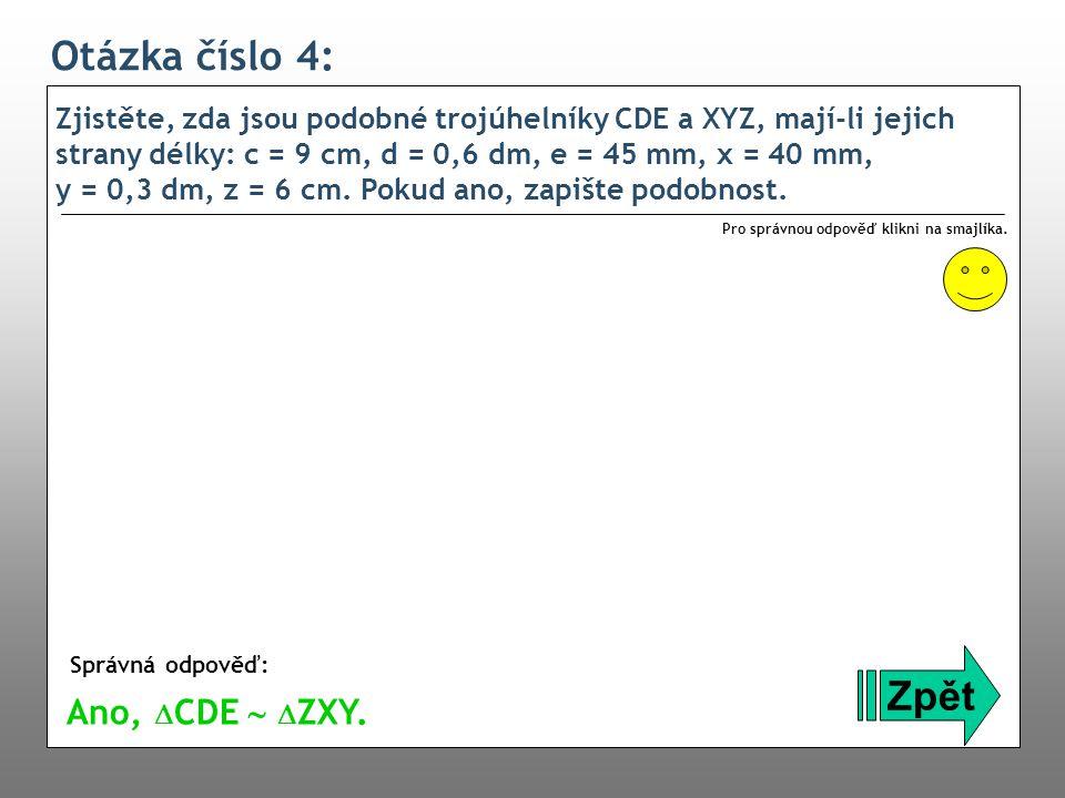Otázka číslo 4: Zjistěte, zda jsou podobné trojúhelníky CDE a XYZ, mají-li jejich strany délky: c = 9 cm, d = 0,6 dm, e = 45 mm, x = 40 mm, y = 0,3 dm