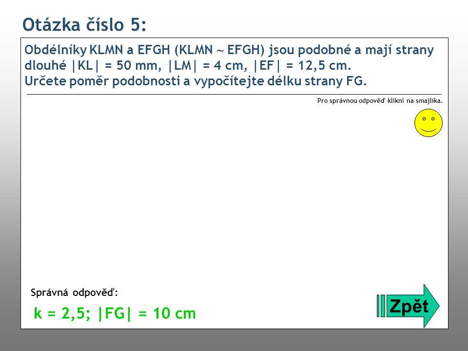Otázka číslo 5: Obdélníky KLMN a EFGH (KLMN  EFGH) jsou podobné a mají strany dlouhé |KL| = 50 mm, |LM| = 4 cm, |EF| = 12,5 cm. Určete poměr podobnos