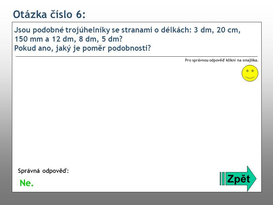 Otázka číslo 7: Jsou podobné trojúhelníky ABC a OPQ, jestliže: a = 3 cm, b = 2 cm, c = 1,5 mm, o = 60 mm, p = 45 mm, q = 9 cm.