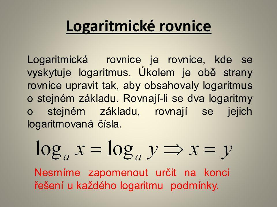 Logaritmické rovnice Logaritmická rovnice je rovnice, kde se vyskytuje logaritmus. Úkolem je obě strany rovnice upravit tak, aby obsahovaly logaritmus