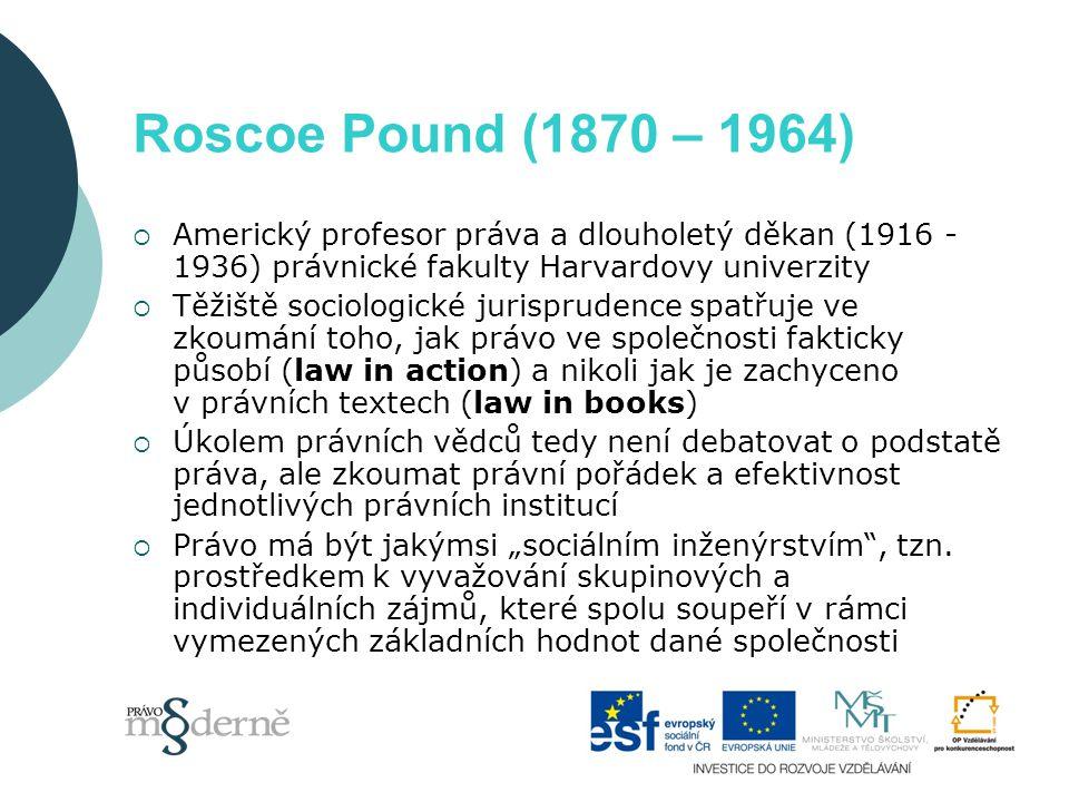 Roscoe Pound (1870 – 1964)  Americký profesor práva a dlouholetý děkan (1916 - 1936) právnické fakulty Harvardovy univerzity  Těžiště sociologické j