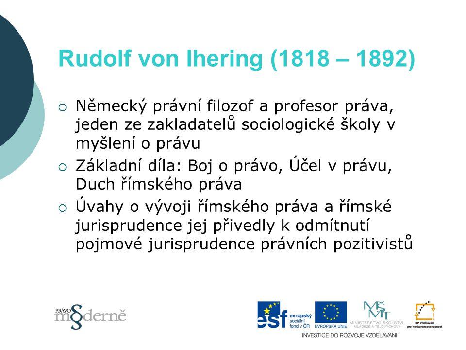 Rudolf von Ihering (1818 – 1892)  Německý právní filozof a profesor práva, jeden ze zakladatelů sociologické školy v myšlení o právu  Základní díla: