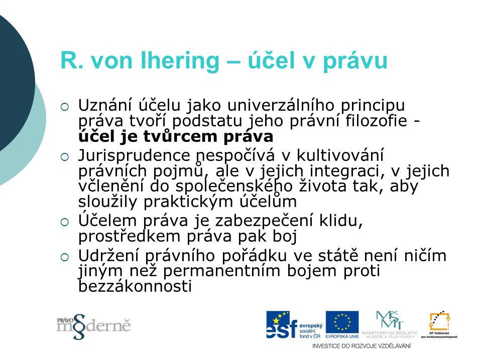 R. von Ihering – účel v právu  Uznání účelu jako univerzálního principu práva tvoří podstatu jeho právní filozofie - účel je tvůrcem práva  Jurispru