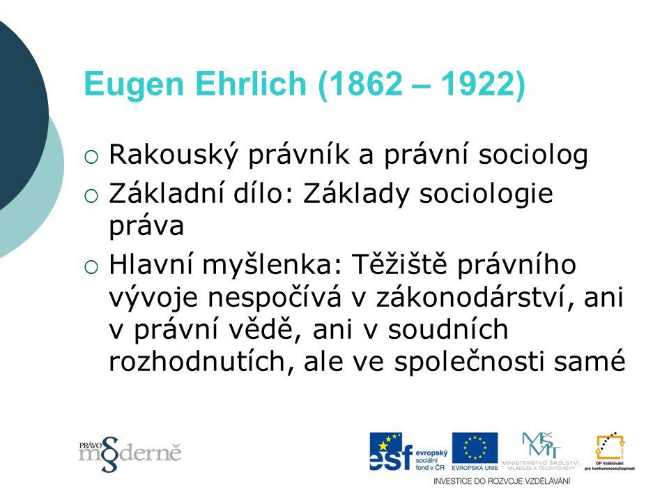 Eugen Ehrlich (1862 – 1922)  Rakouský právník a právní sociolog  Základní dílo: Základy sociologie práva  Hlavní myšlenka: Těžiště právního vývoje
