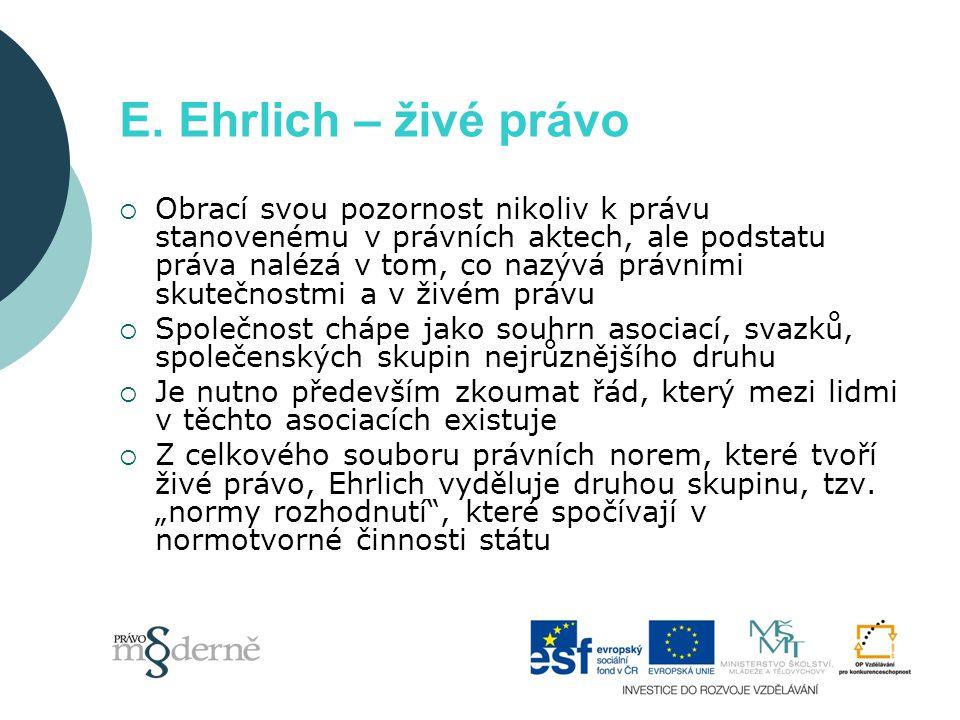 E. Ehrlich – živé právo  Obrací svou pozornost nikoliv k právu stanovenému v právních aktech, ale podstatu práva nalézá v tom, co nazývá právními sku