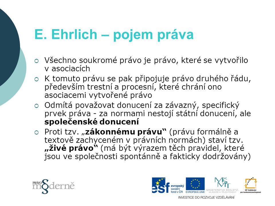 E. Ehrlich – pojem práva  Všechno soukromé právo je právo, které se vytvořilo v asociacích  K tomuto právu se pak připojuje právo druhého řádu, před