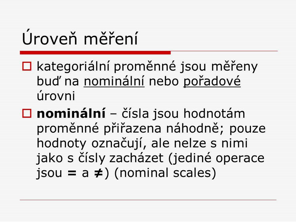 Úroveň měření  kategoriální proměnné jsou měřeny buď na nominální nebo pořadové úrovni  nominální – čísla jsou hodnotám proměnné přiřazena náhodně;