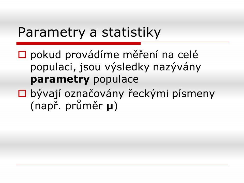 Parametry a statistiky  pokud provádíme měření na celé populaci, jsou výsledky nazývány parametry populace  bývají označovány řeckými písmeny (např.