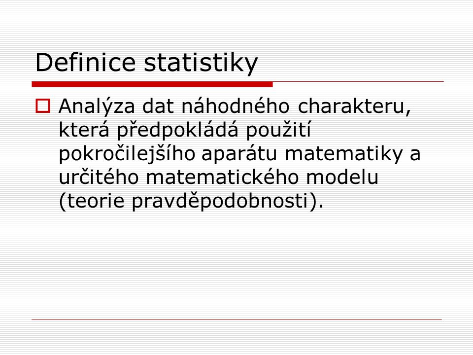 Definice statistiky  Analýza dat náhodného charakteru, která předpokládá použití pokročilejšího aparátu matematiky a určitého matematického modelu (t