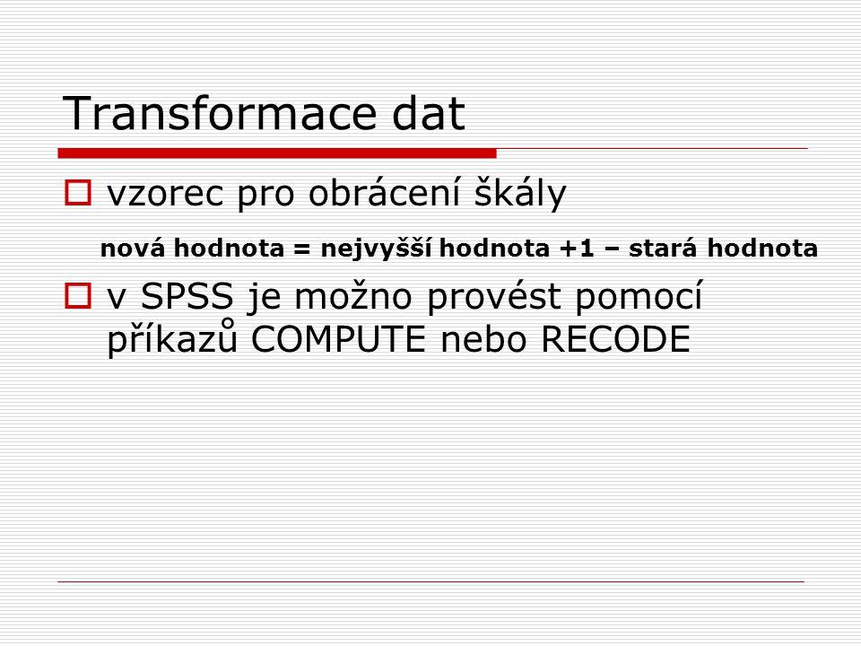Transformace dat  vzorec pro obrácení škály nová hodnota = nejvyšší hodnota +1 – stará hodnota  v SPSS je možno provést pomocí příkazů COMPUTE nebo
