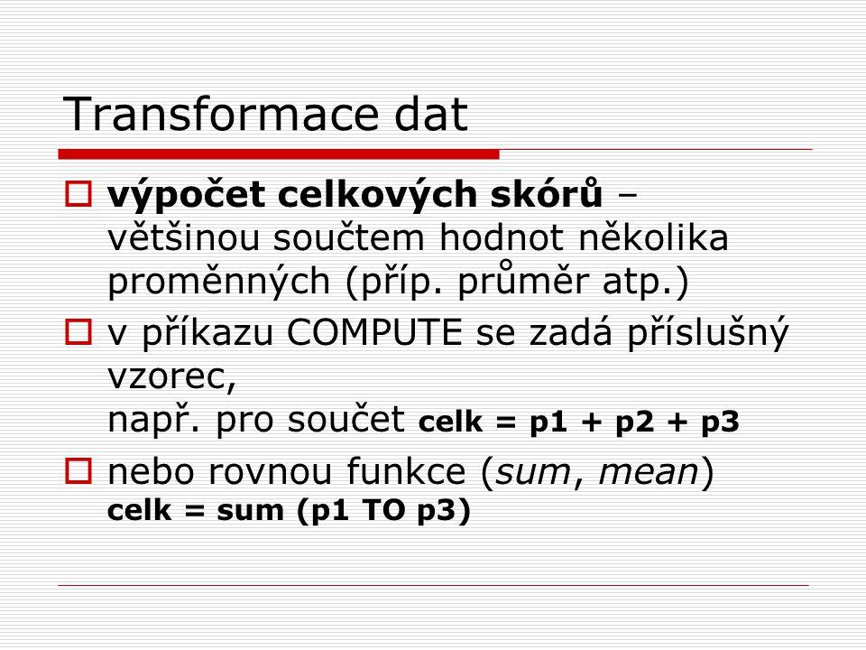 Transformace dat  výpočet celkových skórů – většinou součtem hodnot několika proměnných (příp. průměr atp.)  v příkazu COMPUTE se zadá příslušný vzo
