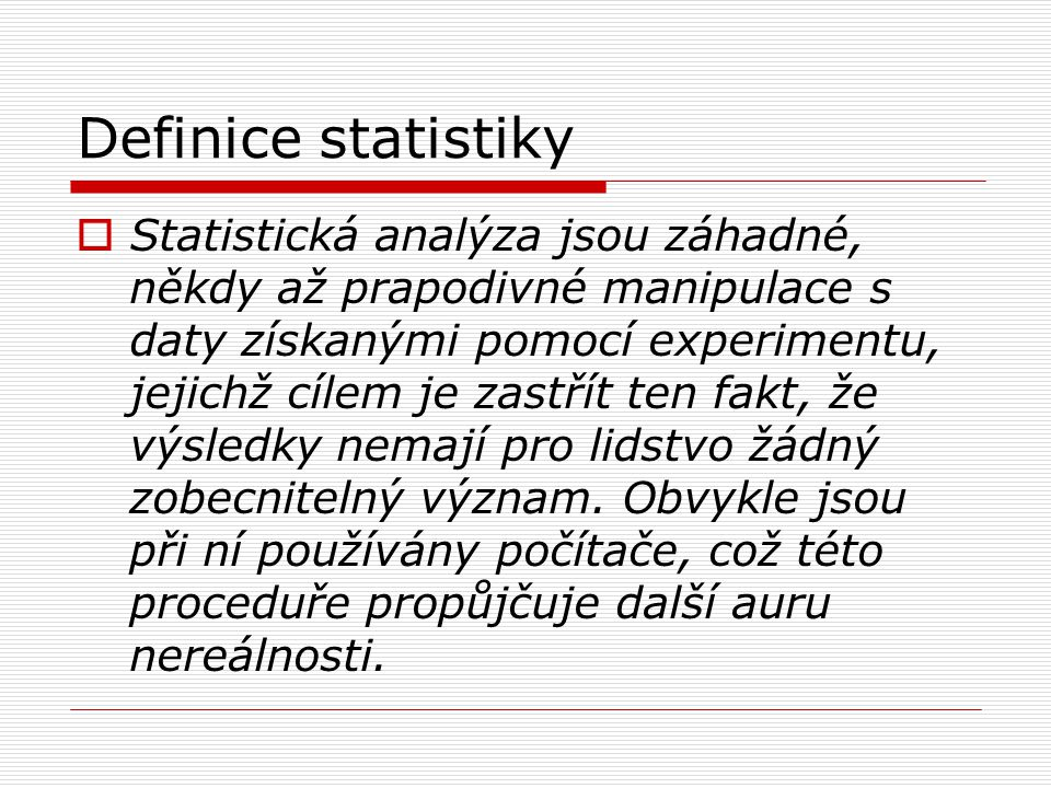Definice statistiky  Statistická analýza jsou záhadné, někdy až prapodivné manipulace s daty získanými pomocí experimentu, jejichž cílem je zastřít t