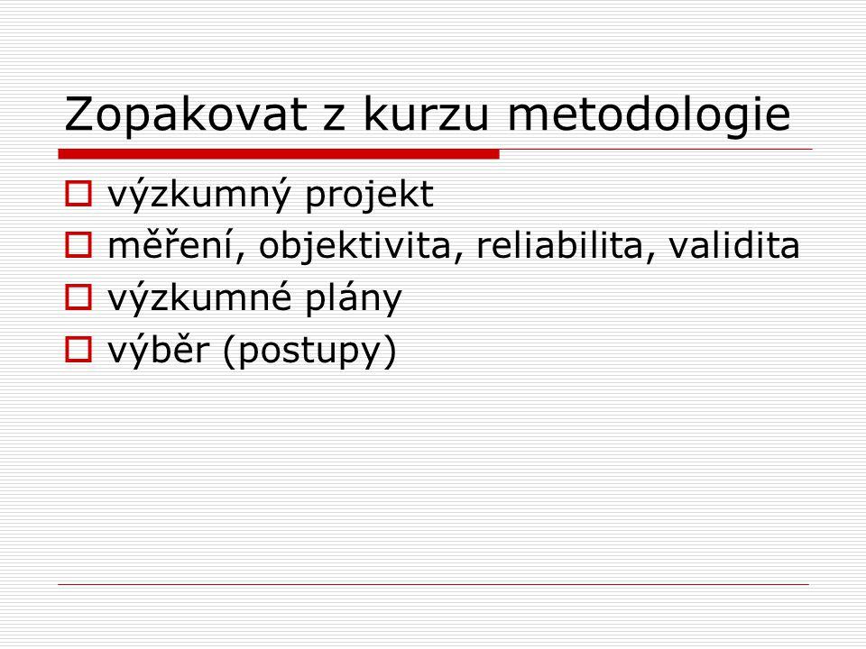 Zopakovat z kurzu metodologie  výzkumný projekt  měření, objektivita, reliabilita, validita  výzkumné plány  výběr (postupy)