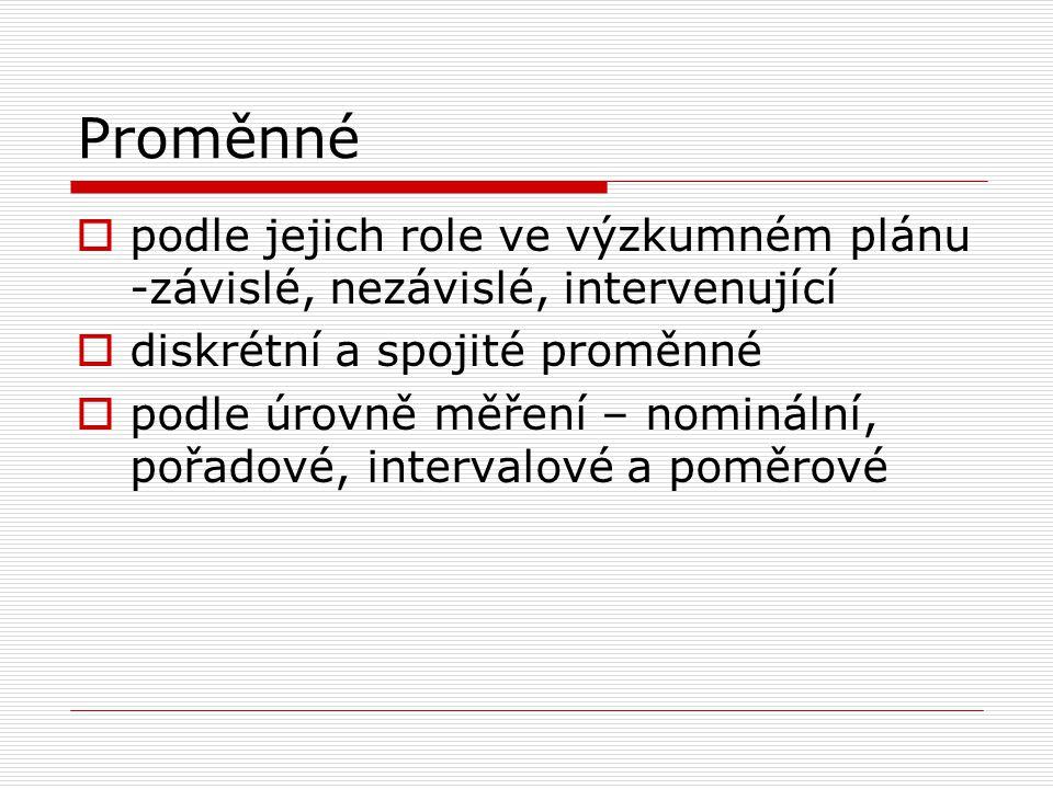Proměnné  podle jejich role ve výzkumném plánu -závislé, nezávislé, intervenující  diskrétní a spojité proměnné  podle úrovně měření – nominální, p