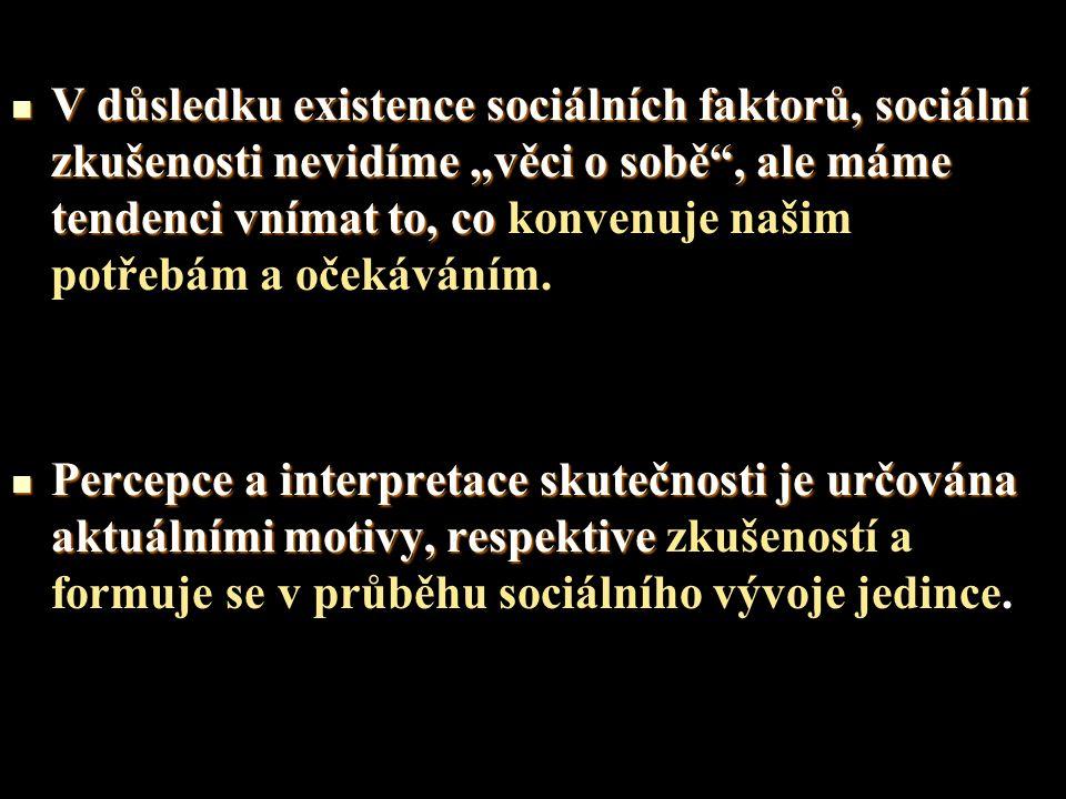 """V důsledku existence sociálních faktorů, sociální zkušenosti nevidíme """"věci o sobě"""", ale máme tendenci vnímat to, co V důsledku existence sociálních f"""