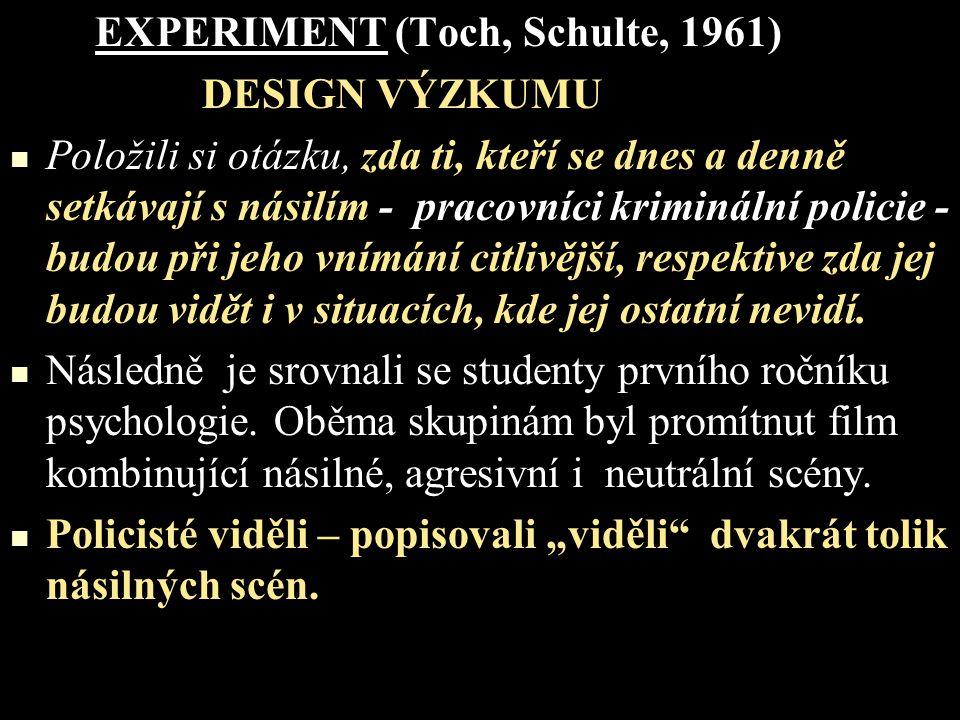 EXPERIMENT (Toch, Schulte, 1961) DESIGN VÝZKUMU Položili si otázku, zda ti, kteří se dnes a denně setkávají s násilím - pracovníci kriminální policie