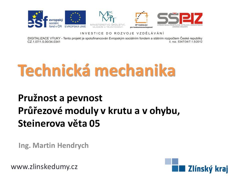 Pružnost a pevnost Průřezové moduly v krutu a v ohybu, Steinerova věta 05 Ing. Martin Hendrych Technická mechanika www.zlinskedumy.cz