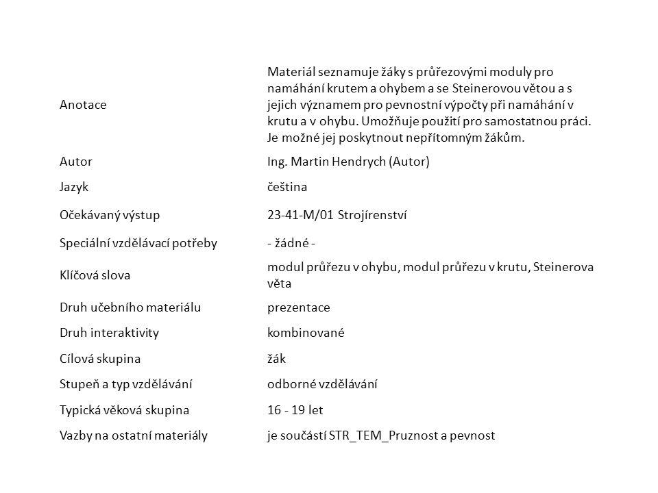 Anotace Materiál seznamuje žáky s průřezovými moduly pro namáhání krutem a ohybem a se Steinerovou větou a s jejich významem pro pevnostní výpočty při