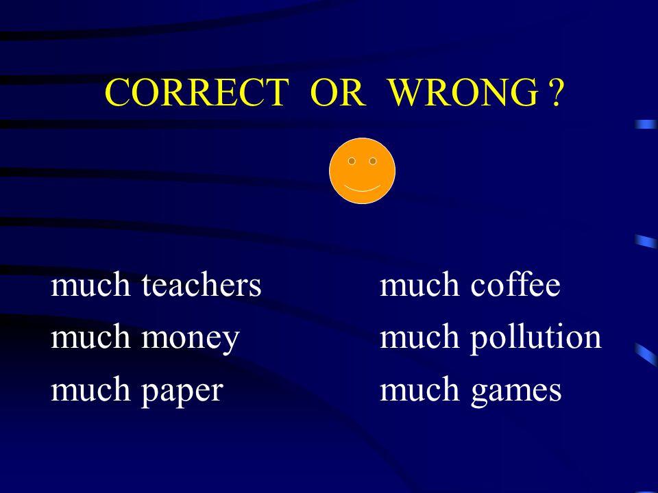 CORRECT OR WRONG much teachersmuch coffee much moneymuch pollution much papermuch games