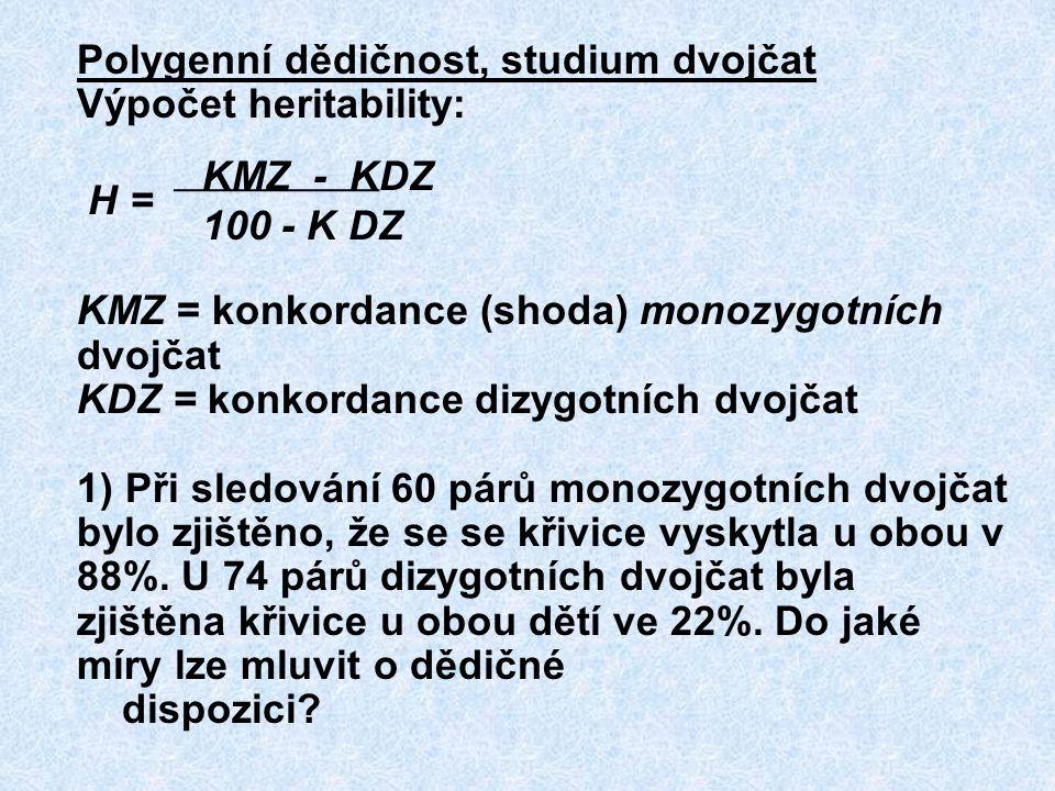 Polygenní dědičnost, studium dvojčat Výpočet heritability: KMZ - KDZ H = 100 - K DZ KMZ = konkordance (shoda) monozygotních dvojčat KDZ = konkordance dizygotních dvojčat 1) Při sledování 60 párů monozygotních dvojčat bylo zjištěno, že se se křivice vyskytla u obou v 88%.