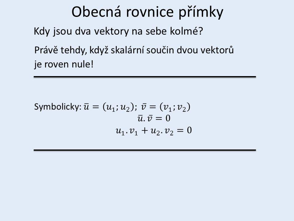 Obecná rovnice přímky Kdy jsou dva vektory na sebe kolmé? Právě tehdy, když skalární součin dvou vektorů je roven nule!