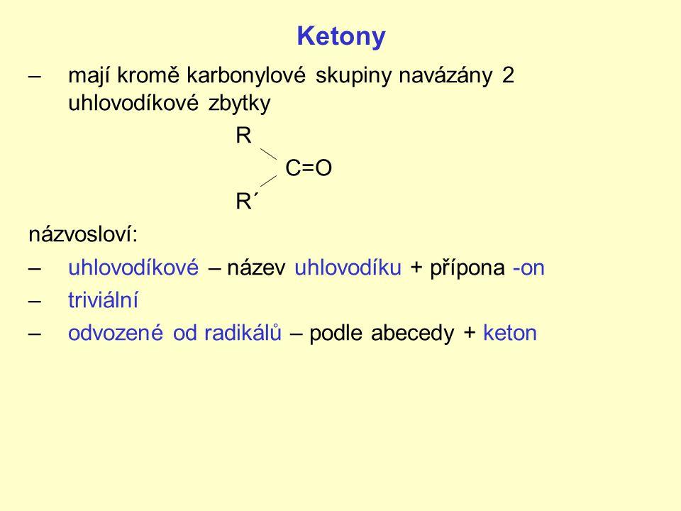 Ketony –mají kromě karbonylové skupiny navázány 2 uhlovodíkové zbytky R C=O R´ názvosloví: –uhlovodíkové – název uhlovodíku + přípona -on –triviální –odvozené od radikálů – podle abecedy + keton