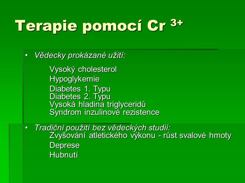 Terapie pomocí Cr 3+ Vědecky prokázané užití:Vědecky prokázané užití: Vysoký cholesterol Hypoglykemie Diabetes 1. Typu Diabetes 2. Typu Vysoká hladina