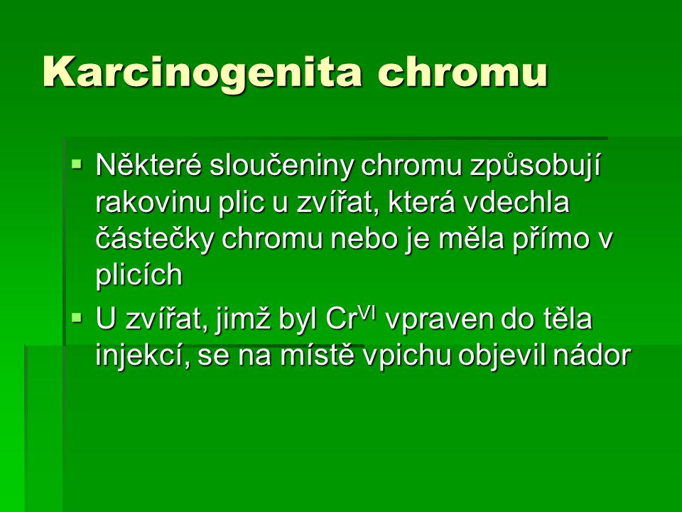 Karcinogenita chromu  Některé sloučeniny chromu způsobují rakovinu plic u zvířat, která vdechla částečky chromu nebo je měla přímo v plicích  U zvířat, jimž byl Cr VI vpraven do těla injekcí, se na místě vpichu objevil nádor