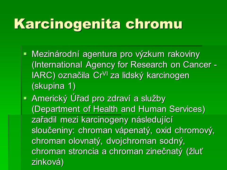 Karcinogenita chromu  Mezinárodní agentura pro výzkum rakoviny (International Agency for Research on Cancer - IARC) označila Cr VI za lidský karcinogen (skupina 1)  Americký Úřad pro zdraví a služby (Department of Health and Human Services) zařadil mezi karcinogeny následující sloučeniny: chroman vápenatý, oxid chromový, chroman olovnatý, dvojchroman sodný, chroman stroncia a chroman zinečnatý (žluť zinková)
