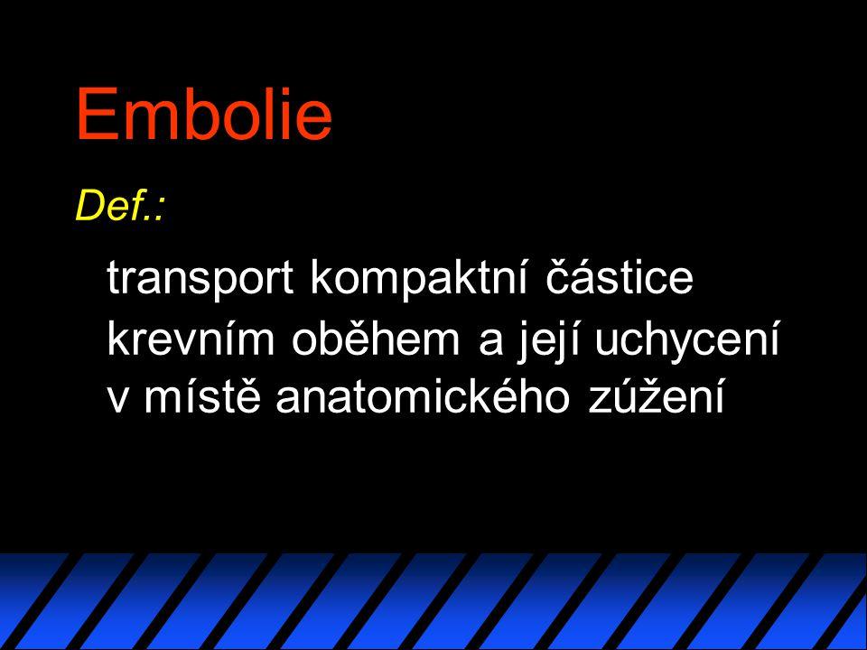 Embolie Def.: transport kompaktní částice krevním oběhem a její uchycení v místě anatomického zúžení