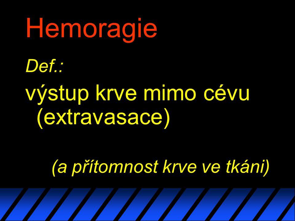 Hemoragie Def.: výstup krve mimo cévu (extravasace) (a přítomnost krve ve tkáni)