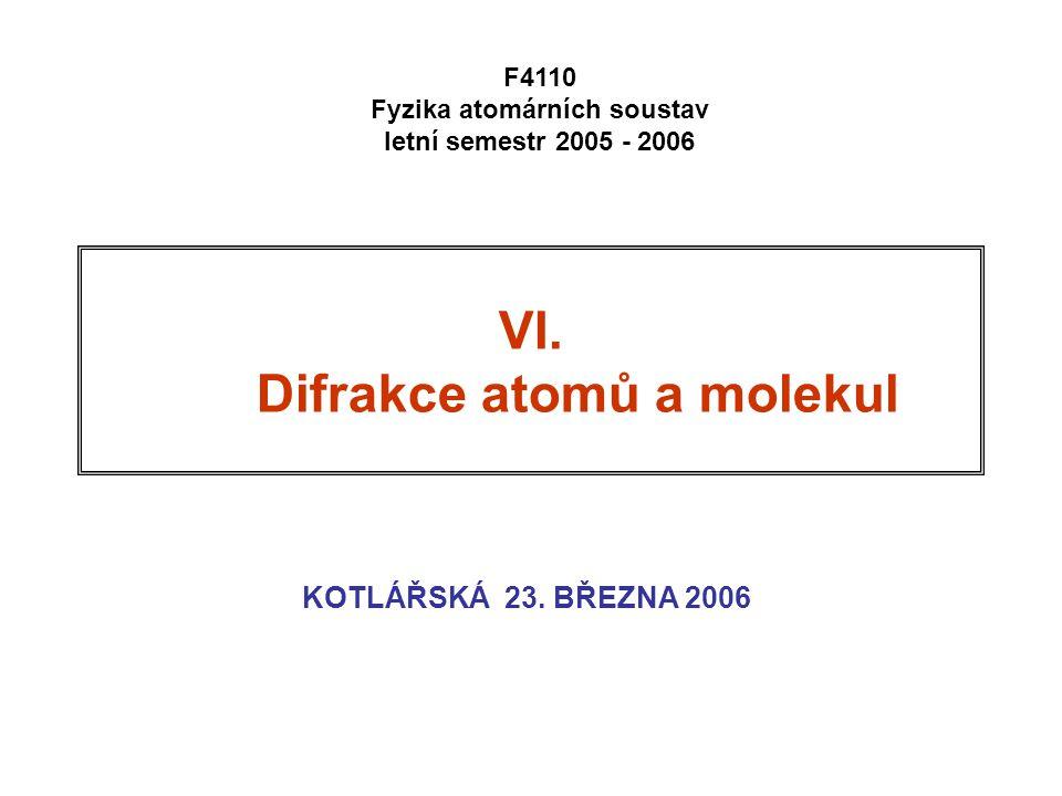 VI. Difrakce atomů a molekul KOTLÁŘSKÁ 23. BŘEZNA 2006 F4110 Fyzika atomárních soustav letní semestr 2005 - 2006