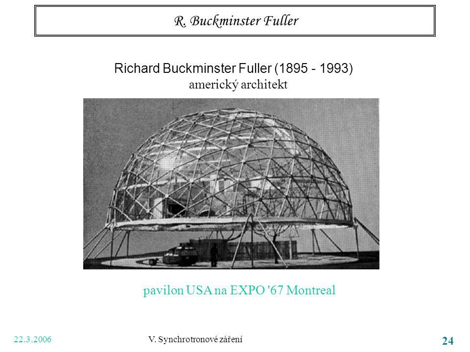 22.3.2006 V. Synchrotronové záření 24 R. Buckminster Fuller Richard Buckminster Fuller (1895 - 1993) americký architekt pavilon USA na EXPO '67 Montre