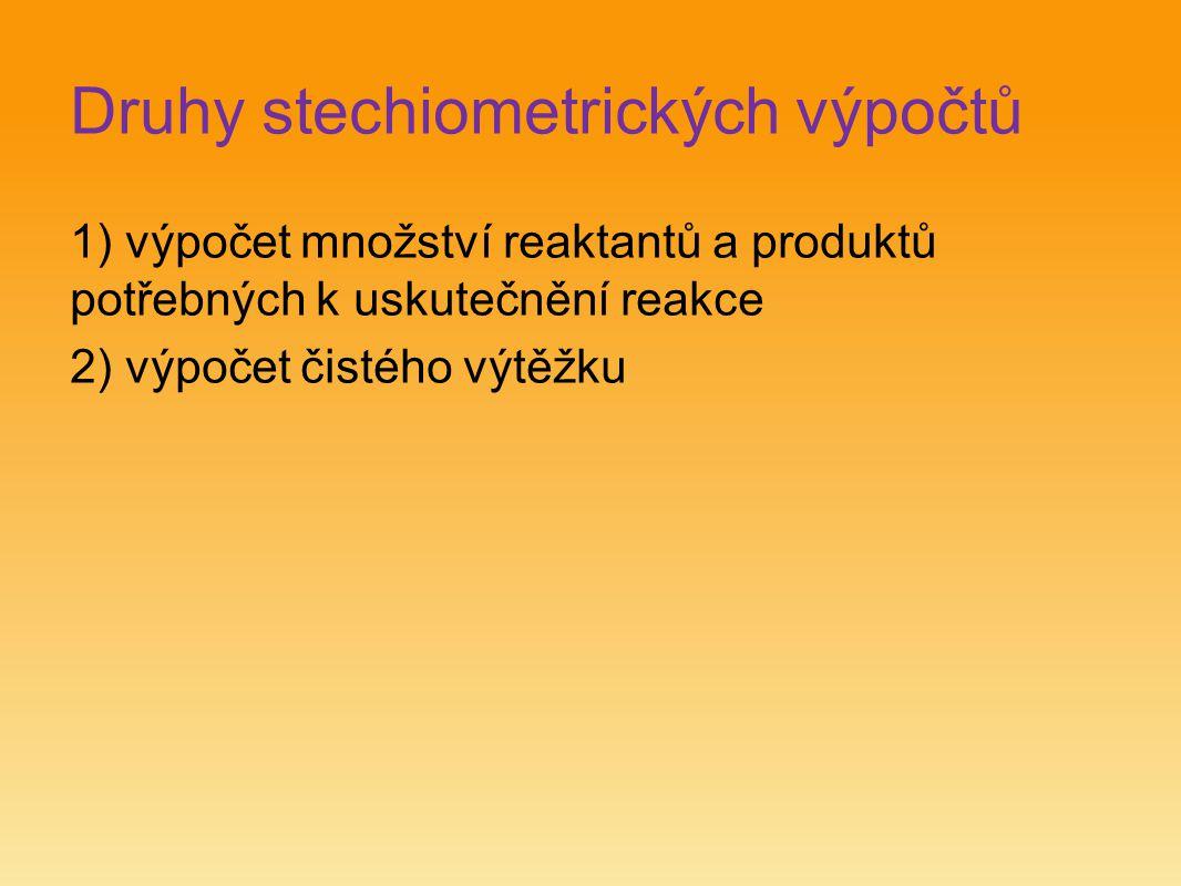 Druhy stechiometrických výpočtů 1) výpočet množství reaktantů a produktů potřebných k uskutečnění reakce 2) výpočet čistého výtěžku