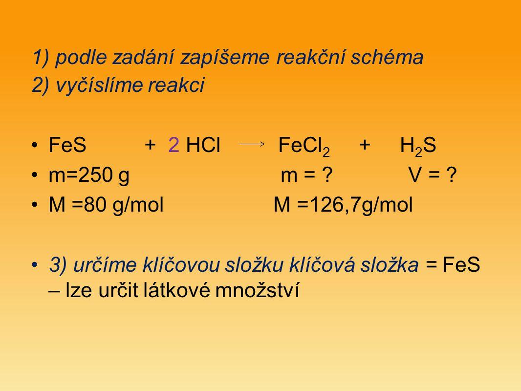 4) vypočítáme látkové množství klíčové složky n (FeS) = mFeS = 250 = 3,125 mol M (FeS) 80 5) z poměru stechiometrických koeficientů vypočítáme látkové množství kterékoliv složky n (FeCl 2 ) =n (FeS) = 3,125 mol n (H 2 S) = n (FeS) = 3,125 mol