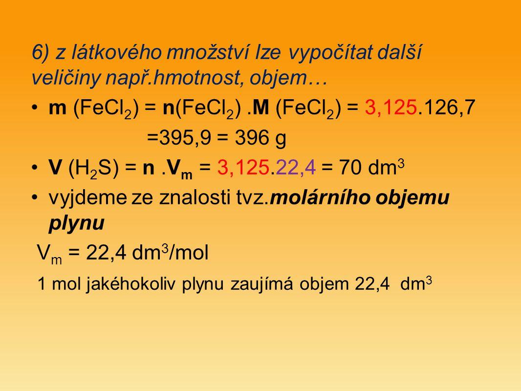 6) z látkového množství lze vypočítat další veličiny např.hmotnost, objem… m (FeCl 2 ) = n(FeCl 2 ).M (FeCl 2 ) = 3,125.126,7 =395,9 = 396 g V (H 2 S) = n.V m = 3,125.22,4 = 70 dm 3 vyjdeme ze znalosti tvz.molárního objemu plynu V m = 22,4 dm 3 /mol 1 mol jakéhokoliv plynu zaujímá objem 22,4 dm 3
