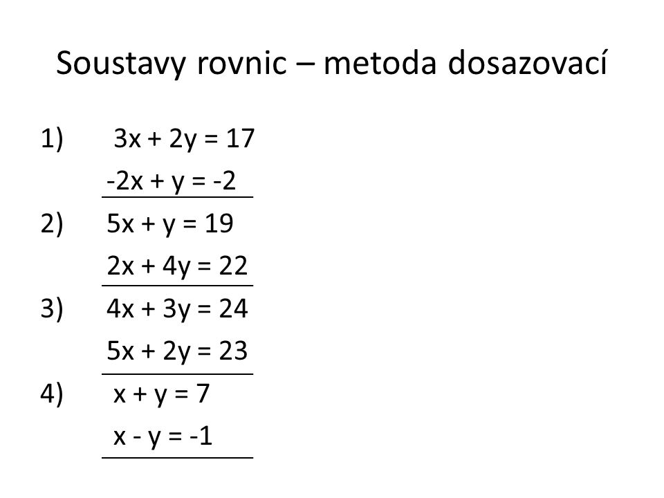 Soustavy rovnic – metoda dosazovací 1) 3x + 2y = 17 -2x + y = -2 2)5x + y = 19 2x + 4y = 22 3)4x + 3y = 24 5x + 2y = 23 4) x + y = 7 x - y = -1