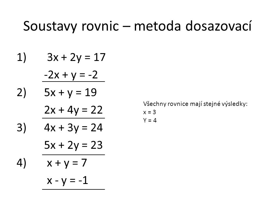 Soustavy rovnic – metoda dosazovací 1) 3x + 2y = 17 -2x + y = -2 2)5x + y = 19 2x + 4y = 22 3)4x + 3y = 24 5x + 2y = 23 4) x + y = 7 x - y = -1 Všechny rovnice mají stejné výsledky: x = 3 Y = 4