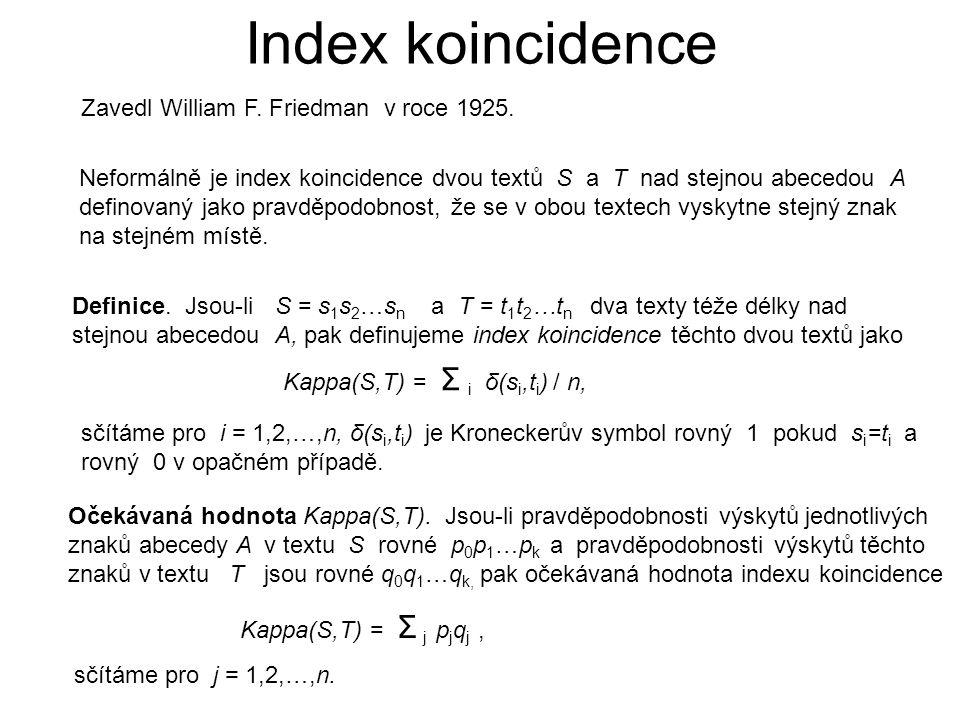 Očekávaná hodnota indexu koincidence jazyka Jsou-li frekvence jednotlivých písmen abecedy v nějakém jazyce L rovné p 0,p 1,…p 25 pak očekávaná hodnota indexu koincidence dvou textů v tomto jazyce se rovná Kappa(S,T) = Σ j p j 2, sčítáme pro j = 0,2,…,25.