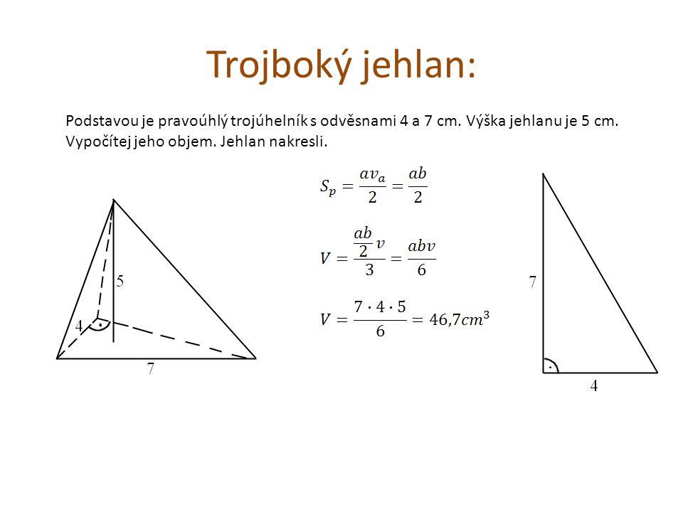 Trojboký jehlan: Podstavou je pravoúhlý trojúhelník s odvěsnami 4 a 7 cm.