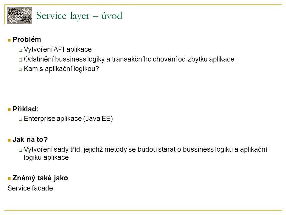 Service layer – úvod Problém  Vytvoření API aplikace  Odstínění bussiness logiky a transakčního chování od zbytku aplikace  Kam s aplikační logikou