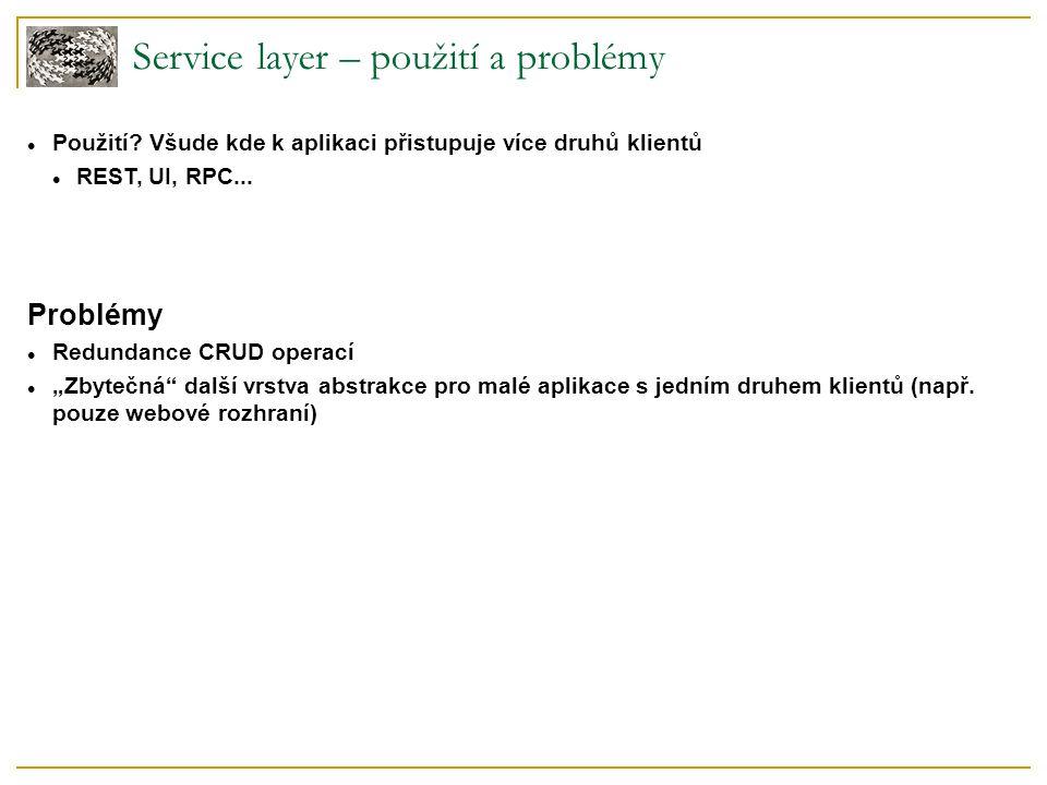 """Service layer – použití a problémy Použití? Všude kde k aplikaci přistupuje více druhů klientů REST, UI, RPC... Problémy Redundance CRUD operací """"Zbyt"""