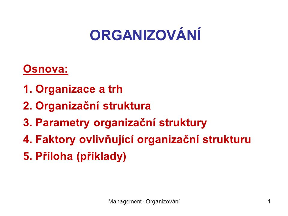Management - Organizování1 ORGANIZOVÁNÍ Osnova: 1. Organizace a trh 2. Organizační struktura 3. Parametry organizační struktury 4. Faktory ovlivňující